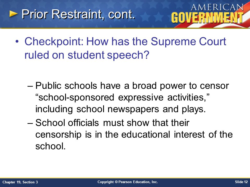 Copyright © Pearson Education, Inc.Slide 12 Chapter 19, Section 3 Prior Restraint, cont. Checkpoint: How has the Supreme Court ruled on student speech