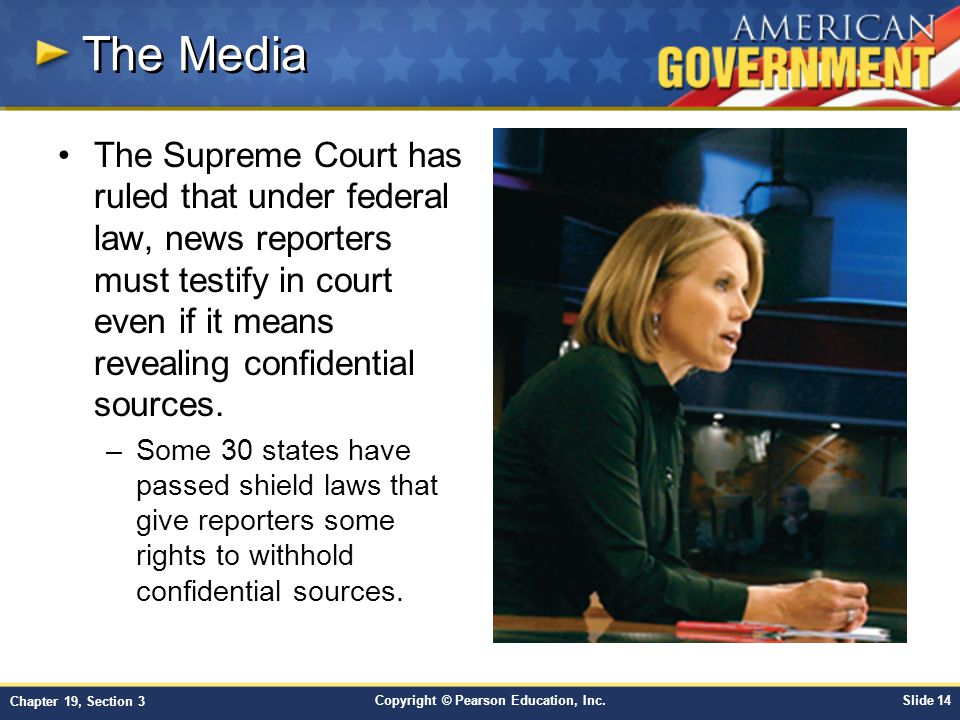 Copyright © Pearson Education, Inc.Slide 14 Chapter 19, Section 3 The Media The Supreme Court has ruled that under federal law, news reporters must te
