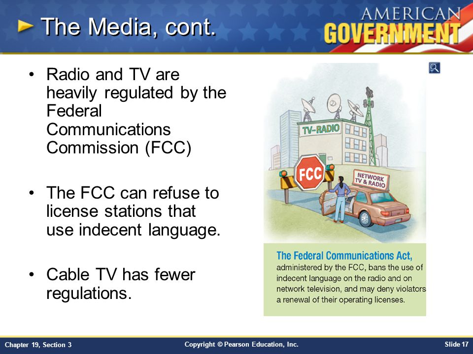 Copyright © Pearson Education, Inc.Slide 17 Chapter 19, Section 3 The Media, cont. Radio and TV are heavily regulated by the Federal Communications Co