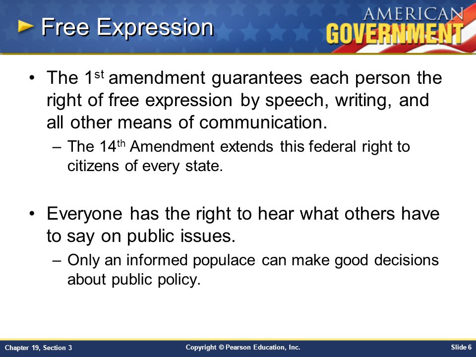 Copyright © Pearson Education, Inc.Slide 6 Chapter 19, Section 3 Free Expression The 1 st amendment guarantees each person the right of free expression by speech, writing, and all other means of communication.