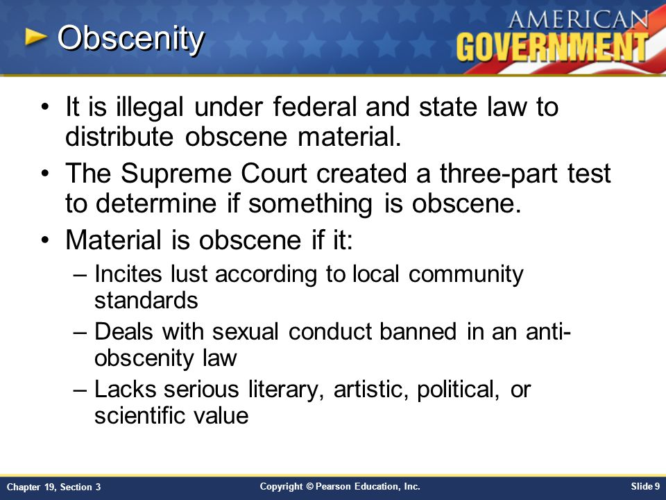 Copyright © Pearson Education, Inc.Slide 9 Chapter 19, Section 3 Obscenity It is illegal under federal and state law to distribute obscene material. T