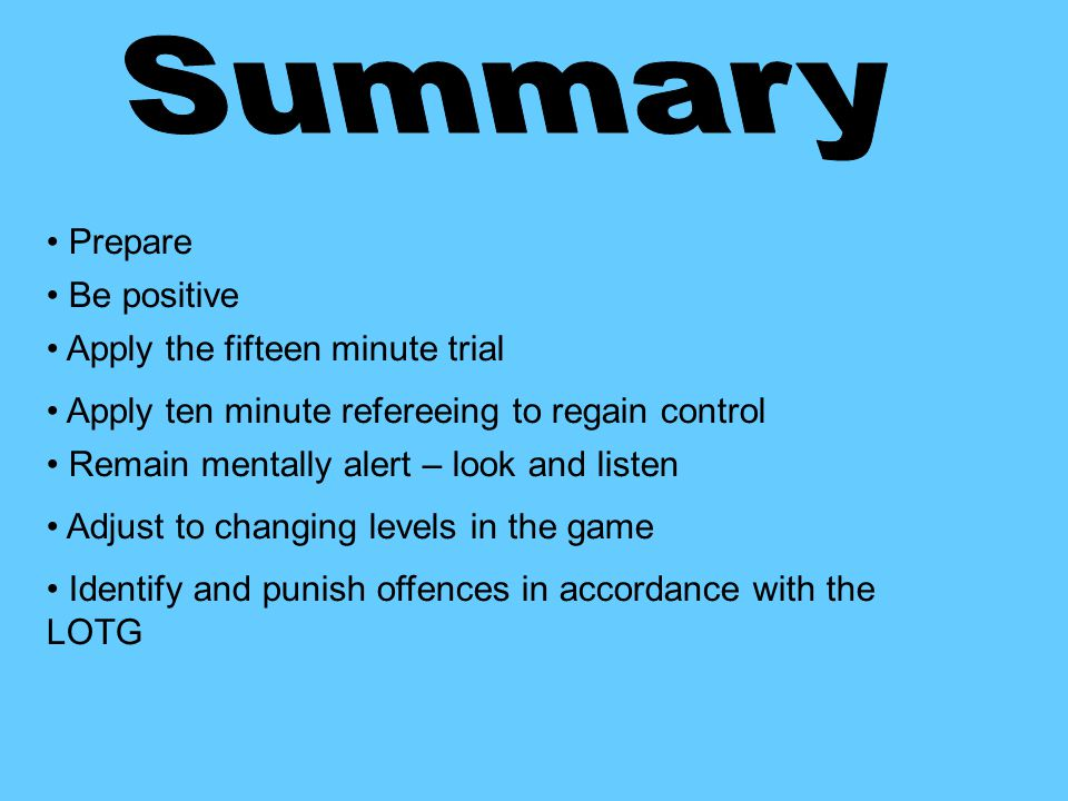 Prepare Be positive Apply the fifteen minute trial Apply ten minute refereeing to regain control Remain mentally alert – look and listen Adjust to changing levels in the game Identify and punish offences in accordance with the LOTG