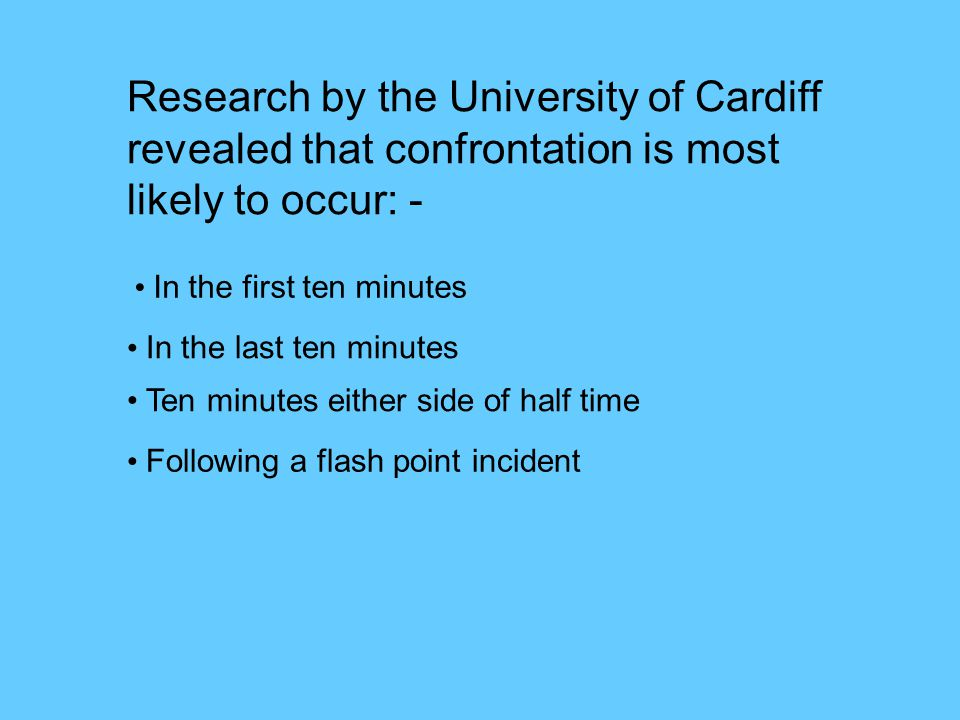 Research by the University of Cardiff revealed that confrontation is most likely to occur: - In the first ten minutes In the last ten minutes Ten minutes either side of half time Following a flash point incident