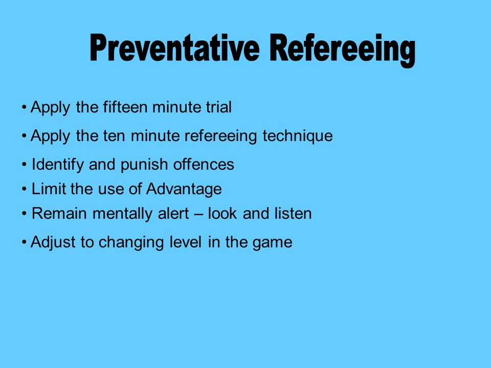 Apply the fifteen minute trial Apply the ten minute refereeing technique Identify and punish offences Limit the use of Advantage Remain mentally alert – look and listen Adjust to changing level in the game