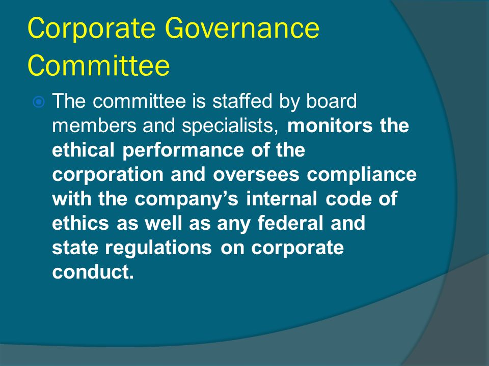 Corporate Governance Committee  The committee is staffed by board members and specialists, monitors the ethical performance of the corporation and ov