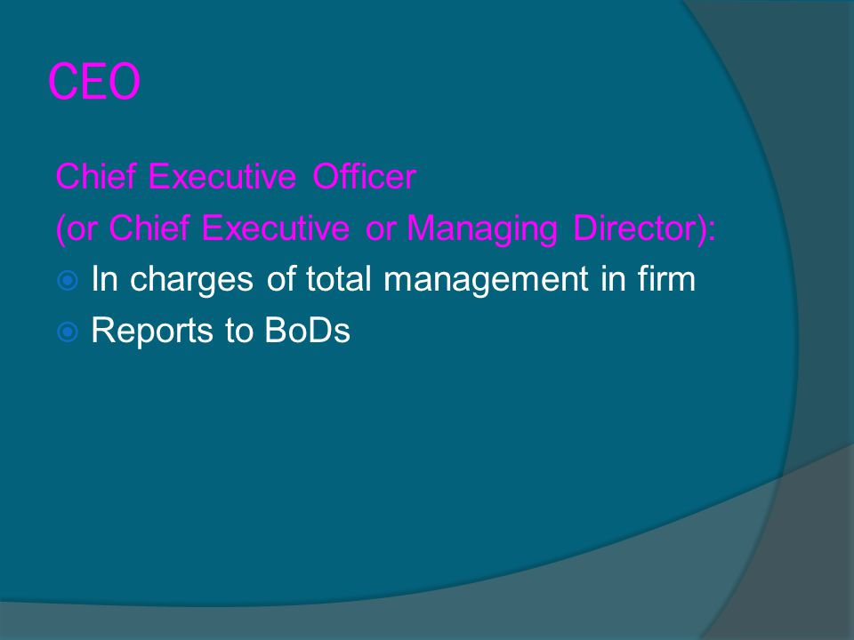 CEO Chief Executive Officer (or Chief Executive or Managing Director):  In charges of total management in firm  Reports to BoDs