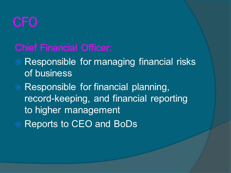 CFO Chief Financial Officer:  Responsible for managing financial risks of business  Responsible for financial planning, record-keeping, and financia