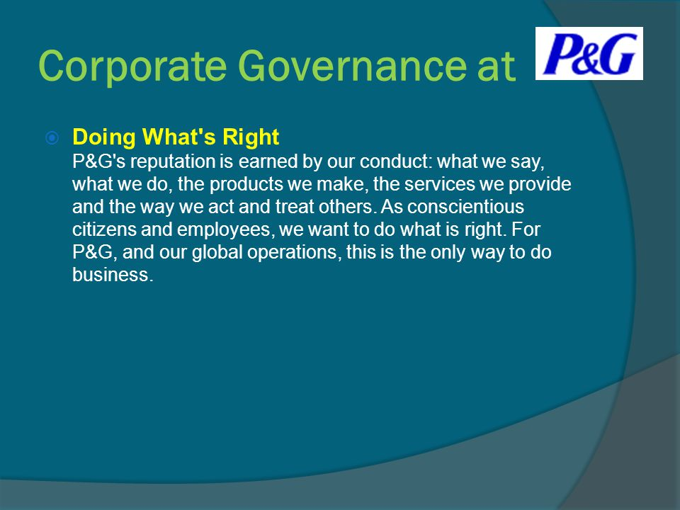  Doing What's Right P&G's reputation is earned by our conduct: what we say, what we do, the products we make, the services we provide and the way we