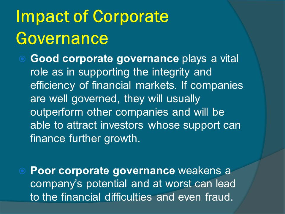 Impact of Corporate Governance  Good corporate governance plays a vital role as in supporting the integrity and efficiency of financial markets. If c