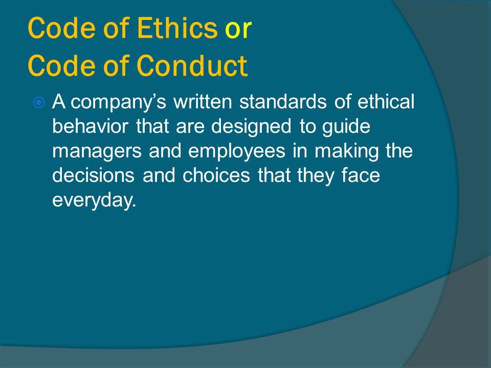Code of Ethics or Code of Conduct  A company's written standards of ethical behavior that are designed to guide managers and employees in making the