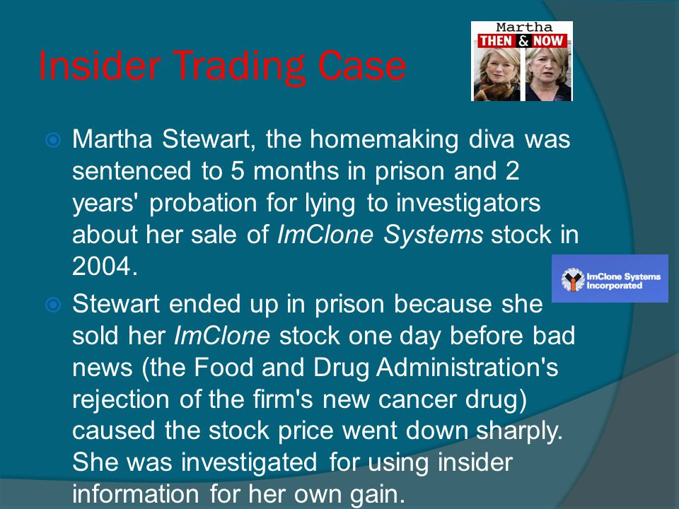 Insider Trading Case  Martha Stewart, the homemaking diva was sentenced to 5 months in prison and 2 years' probation for lying to investigators about
