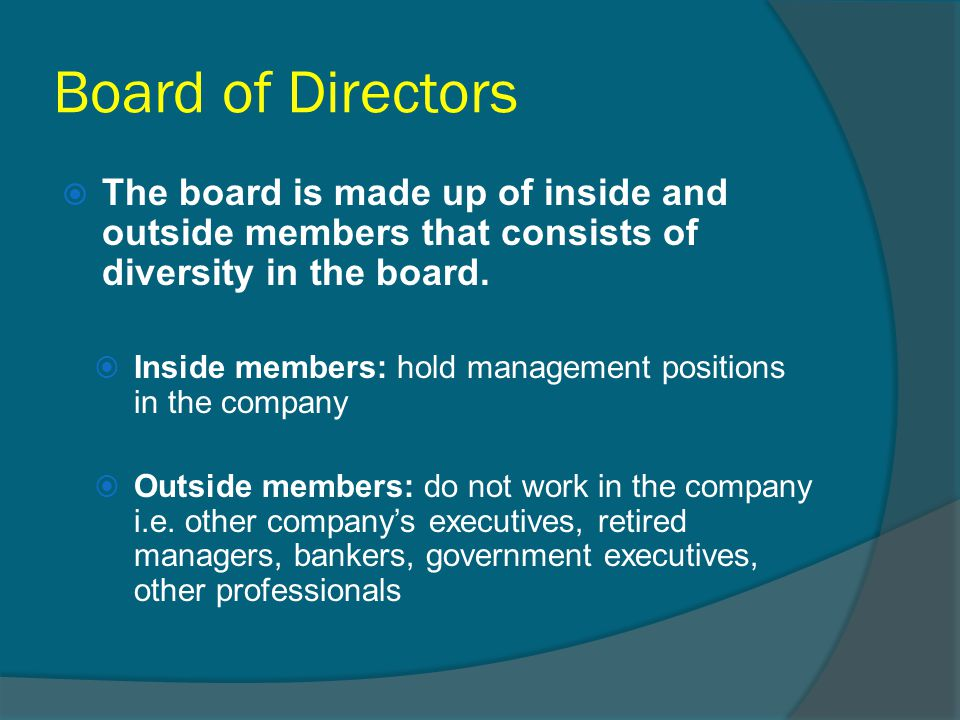 Board of Directors  The board is made up of inside and outside members that consists of diversity in the board.  Inside members: hold management pos