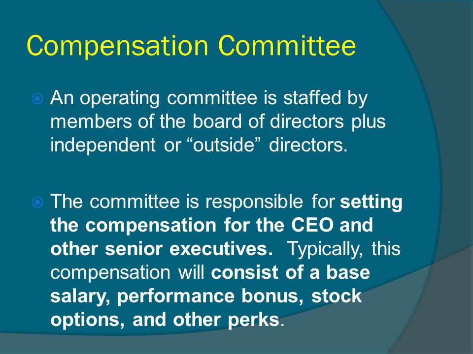 """Compensation Committee  An operating committee is staffed by members of the board of directors plus independent or """"outside"""" directors.  The committ"""