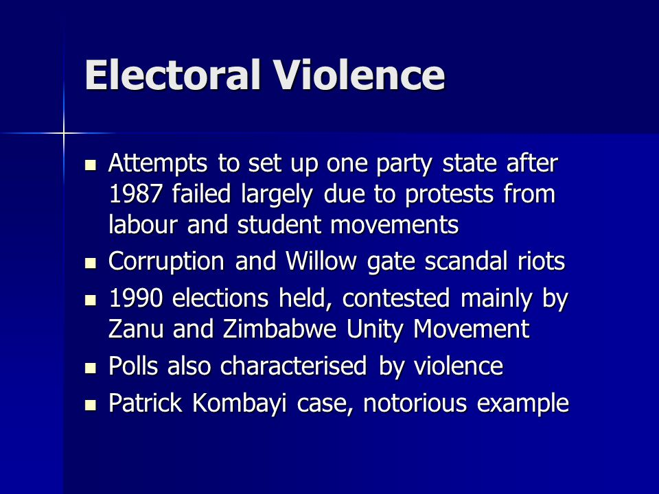 Electoral Violence Attempts to set up one party state after 1987 failed largely due to protests from labour and student movements Attempts to set up one party state after 1987 failed largely due to protests from labour and student movements Corruption and Willow gate scandal riots Corruption and Willow gate scandal riots 1990 elections held, contested mainly by Zanu and Zimbabwe Unity Movement 1990 elections held, contested mainly by Zanu and Zimbabwe Unity Movement Polls also characterised by violence Polls also characterised by violence Patrick Kombayi case, notorious example Patrick Kombayi case, notorious example