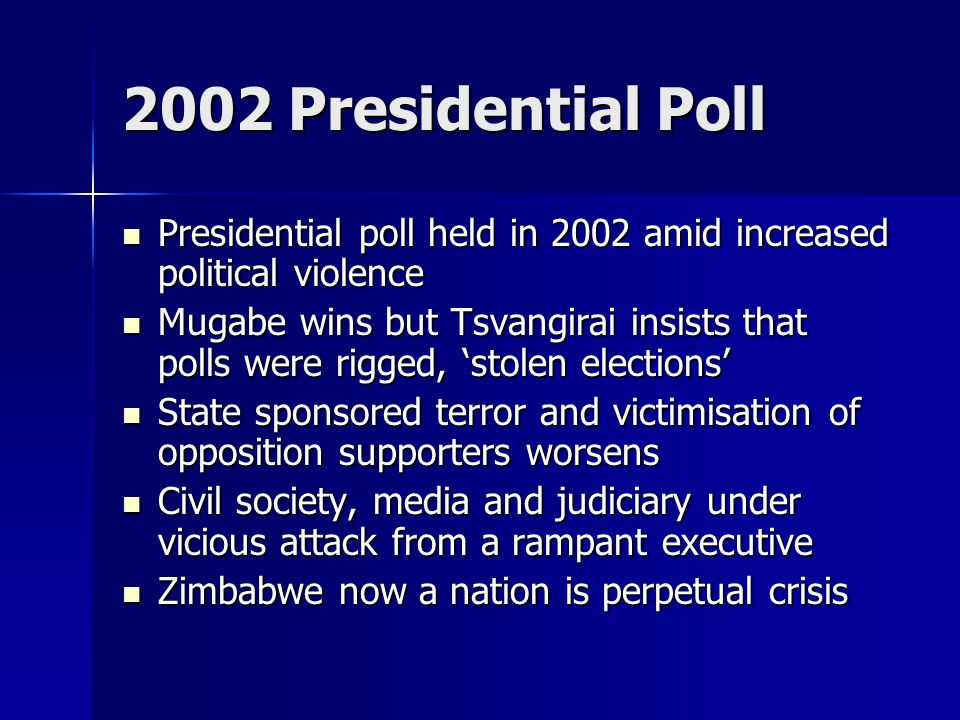 2002 Presidential Poll Presidential poll held in 2002 amid increased political violence Presidential poll held in 2002 amid increased political violence Mugabe wins but Tsvangirai insists that polls were rigged, 'stolen elections' Mugabe wins but Tsvangirai insists that polls were rigged, 'stolen elections' State sponsored terror and victimisation of opposition supporters worsens State sponsored terror and victimisation of opposition supporters worsens Civil society, media and judiciary under vicious attack from a rampant executive Civil society, media and judiciary under vicious attack from a rampant executive Zimbabwe now a nation is perpetual crisis Zimbabwe now a nation is perpetual crisis