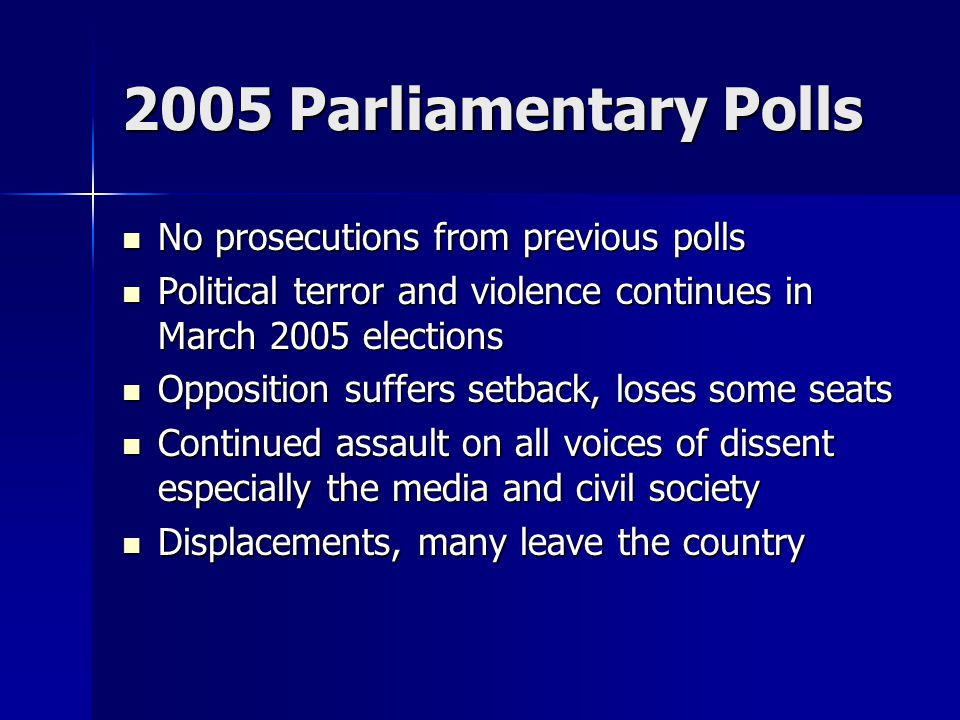 2005 Parliamentary Polls No prosecutions from previous polls No prosecutions from previous polls Political terror and violence continues in March 2005 elections Political terror and violence continues in March 2005 elections Opposition suffers setback, loses some seats Opposition suffers setback, loses some seats Continued assault on all voices of dissent especially the media and civil society Continued assault on all voices of dissent especially the media and civil society Displacements, many leave the country Displacements, many leave the country