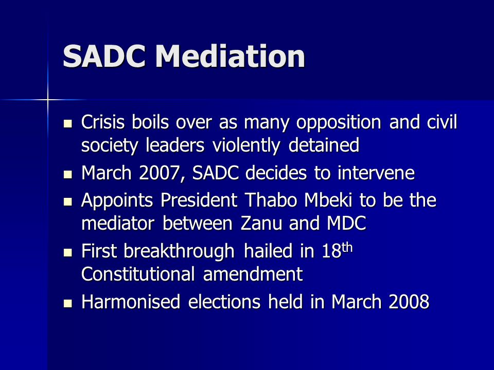 SADC Mediation Crisis boils over as many opposition and civil society leaders violently detained Crisis boils over as many opposition and civil society leaders violently detained March 2007, SADC decides to intervene March 2007, SADC decides to intervene Appoints President Thabo Mbeki to be the mediator between Zanu and MDC Appoints President Thabo Mbeki to be the mediator between Zanu and MDC First breakthrough hailed in 18 th Constitutional amendment First breakthrough hailed in 18 th Constitutional amendment Harmonised elections held in March 2008 Harmonised elections held in March 2008
