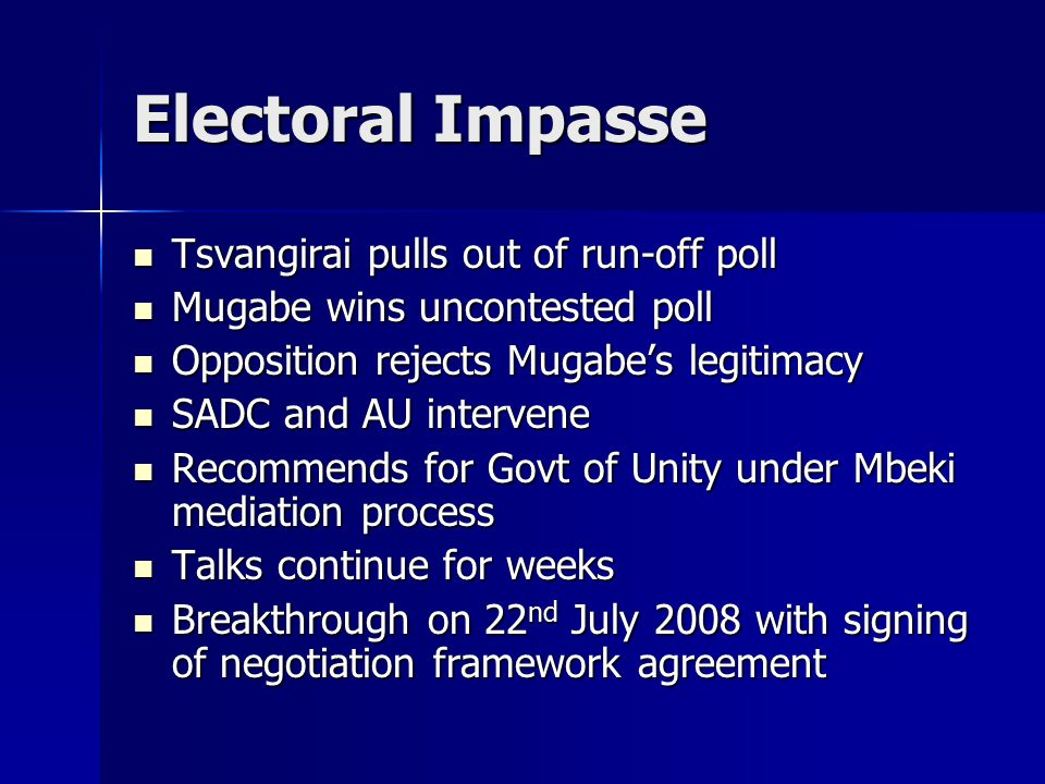 Electoral Impasse Tsvangirai pulls out of run-off poll Tsvangirai pulls out of run-off poll Mugabe wins uncontested poll Mugabe wins uncontested poll Opposition rejects Mugabe's legitimacy Opposition rejects Mugabe's legitimacy SADC and AU intervene SADC and AU intervene Recommends for Govt of Unity under Mbeki mediation process Recommends for Govt of Unity under Mbeki mediation process Talks continue for weeks Talks continue for weeks Breakthrough on 22 nd July 2008 with signing of negotiation framework agreement Breakthrough on 22 nd July 2008 with signing of negotiation framework agreement
