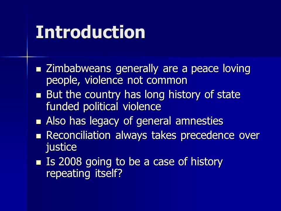Introduction Zimbabweans generally are a peace loving people, violence not common Zimbabweans generally are a peace loving people, violence not common But the country has long history of state funded political violence But the country has long history of state funded political violence Also has legacy of general amnesties Also has legacy of general amnesties Reconciliation always takes precedence over justice Reconciliation always takes precedence over justice Is 2008 going to be a case of history repeating itself.