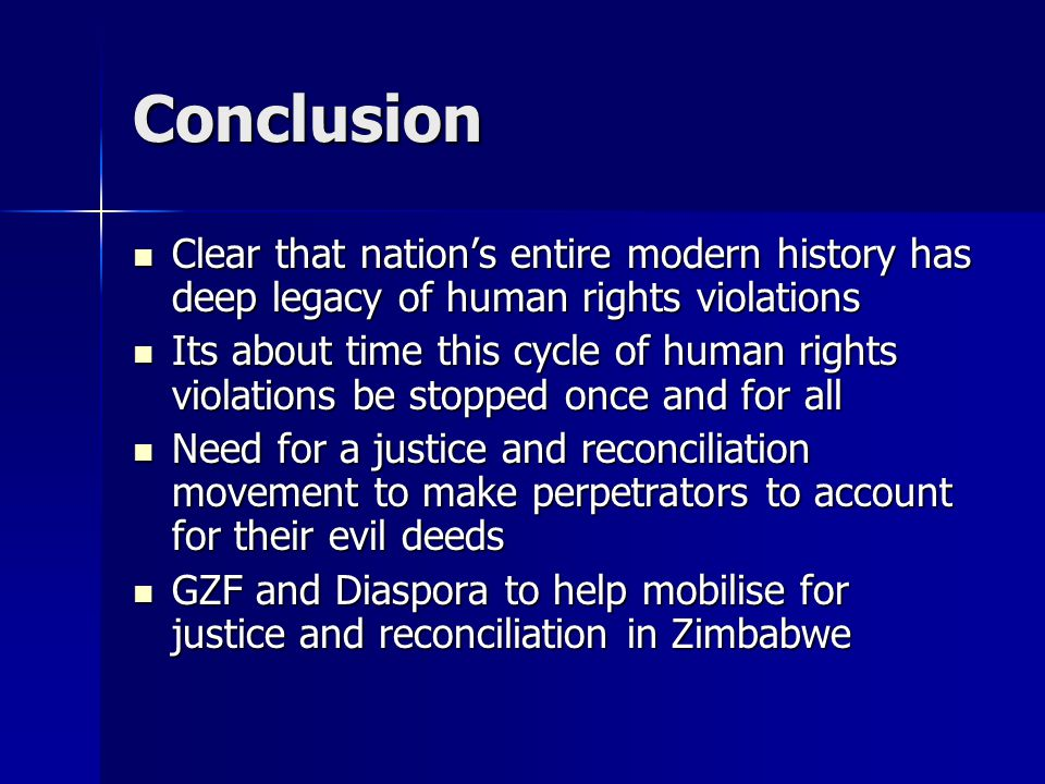 Conclusion Clear that nation's entire modern history has deep legacy of human rights violations Clear that nation's entire modern history has deep legacy of human rights violations Its about time this cycle of human rights violations be stopped once and for all Its about time this cycle of human rights violations be stopped once and for all Need for a justice and reconciliation movement to make perpetrators to account for their evil deeds Need for a justice and reconciliation movement to make perpetrators to account for their evil deeds GZF and Diaspora to help mobilise for justice and reconciliation in Zimbabwe GZF and Diaspora to help mobilise for justice and reconciliation in Zimbabwe