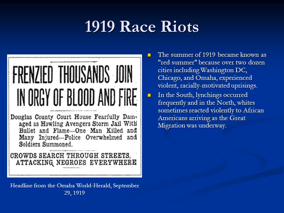 1919 Race Riots The summer of 1919 became known as red summer because over two dozen cities including Washington DC, Chicago, and Omaha, experienced violent, racially-motivated uprisings.
