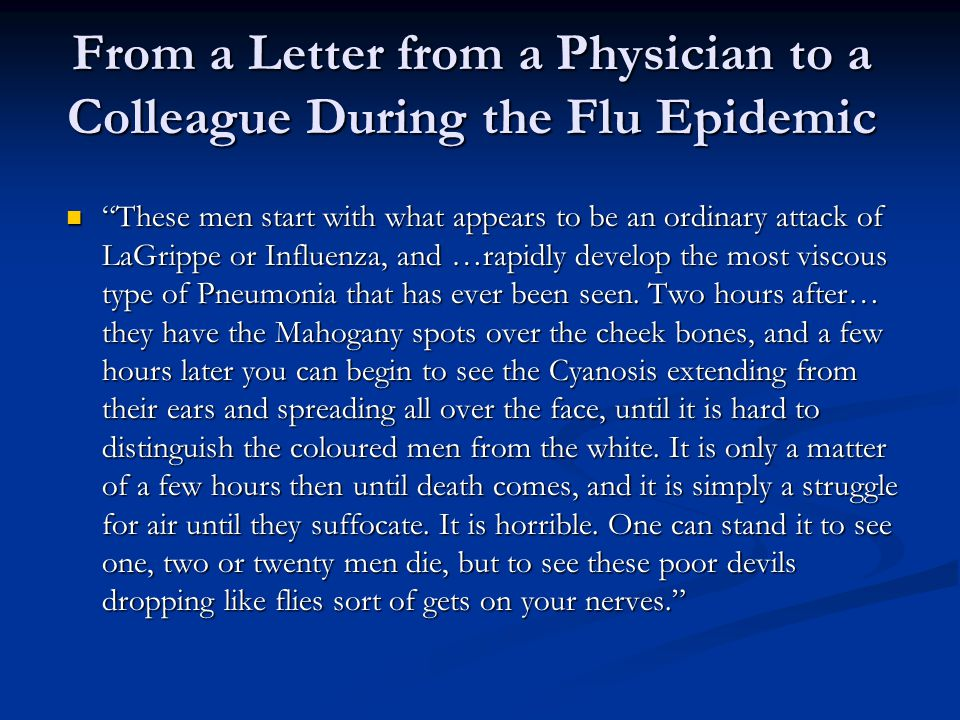 From a Letter from a Physician to a Colleague During the Flu Epidemic These men start with what appears to be an ordinary attack of LaGrippe or Influenza, and …rapidly develop the most viscous type of Pneumonia that has ever been seen.
