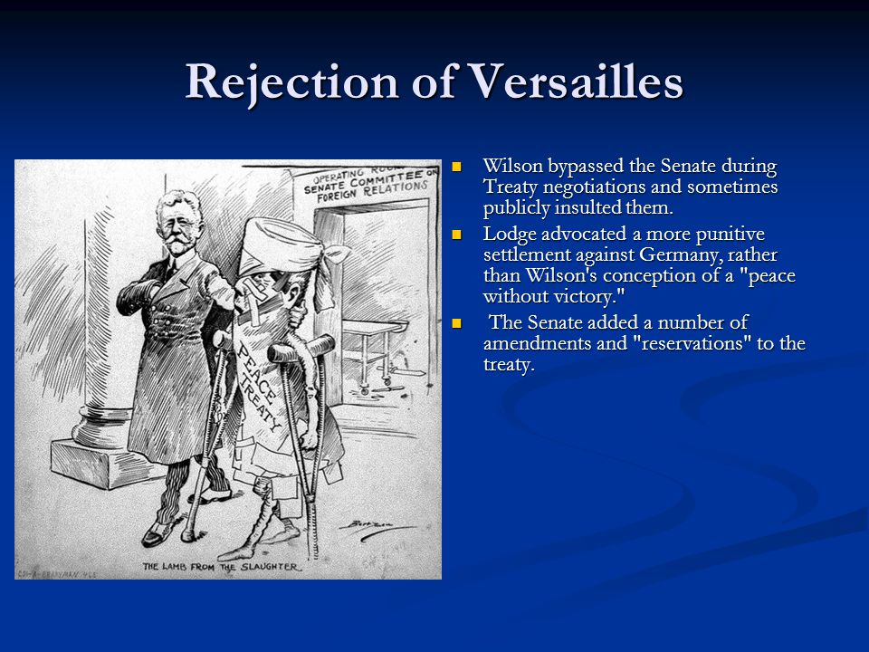 Rejection of Versailles Wilson bypassed the Senate during Treaty negotiations and sometimes publicly insulted them.