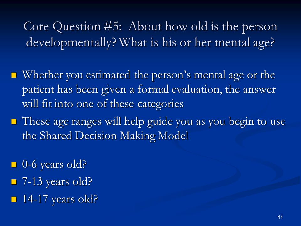 11 Core Question #5: About how old is the person developmentally? What is his or her mental age? Whether you estimated the person's mental age or the