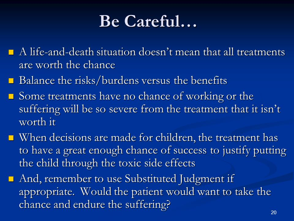 20 Be Careful… A life-and-death situation doesn't mean that all treatments are worth the chance A life-and-death situation doesn't mean that all treat