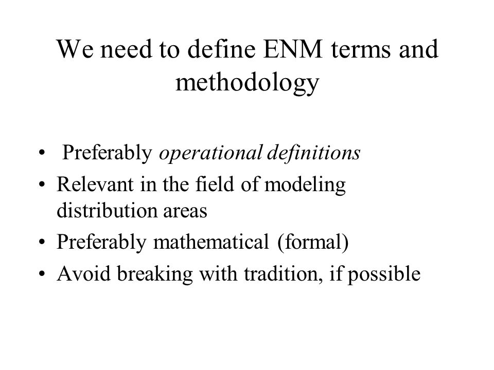 We need to define ENM terms and methodology Preferably operational definitions Relevant in the field of modeling distribution areas Preferably mathematical (formal) Avoid breaking with tradition, if possible
