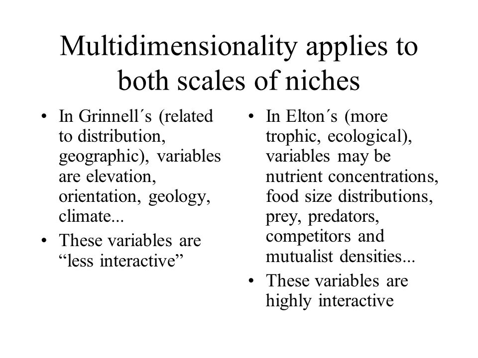 Multidimensionality applies to both scales of niches In Grinnell´s (related to distribution, geographic), variables are elevation, orientation, geology, climate...