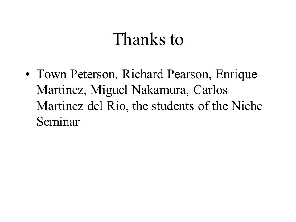 Thanks to Town Peterson, Richard Pearson, Enrique Martinez, Miguel Nakamura, Carlos Martinez del Rio, the students of the Niche Seminar