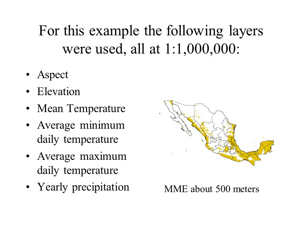 For this example the following layers were used, all at 1:1,000,000: Aspect Elevation Mean Temperature Average minimum daily temperature Average maximum daily temperature Yearly precipitation MME about 500 meters