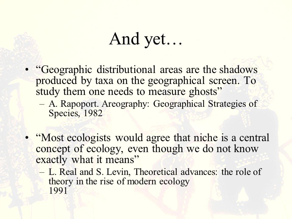 In other words: We (the niche modelers) are doing wholesale estimation of those shadows (geographical areas) by using a non- concept (niche).