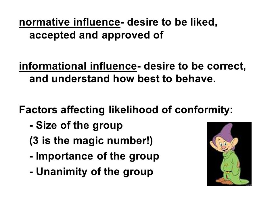 normative influence- desire to be liked, accepted and approved of informational influence- desire to be correct, and understand how best to behave.