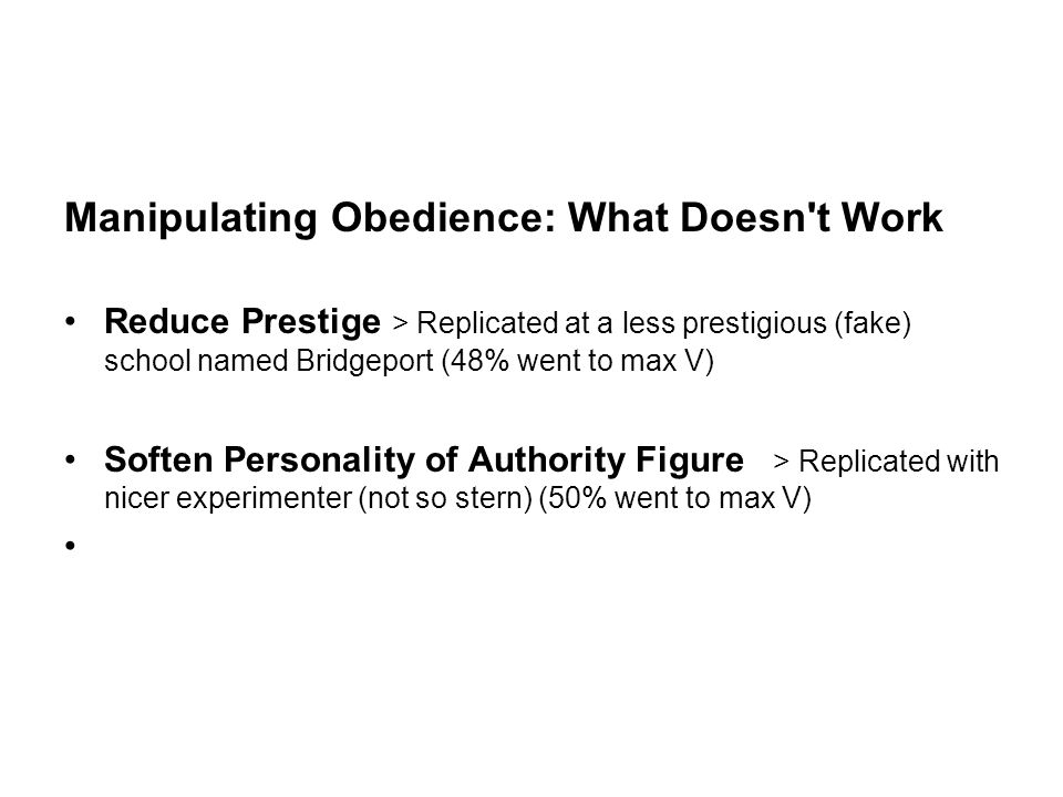 Manipulating Obedience: What Doesn t Work Reduce Prestige > Replicated at a less prestigious (fake) school named Bridgeport (48% went to max V) Soften Personality of Authority Figure > Replicated with nicer experimenter (not so stern) (50% went to max V)