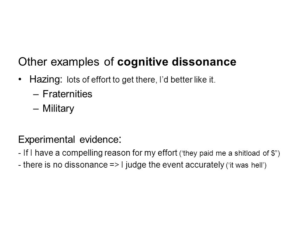 Other examples of cognitive dissonance Hazing: lots of effort to get there, I'd better like it.