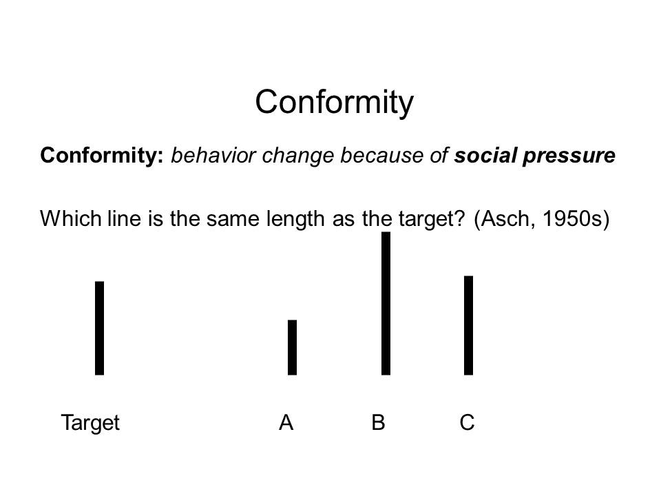 Conformity: behavior change because of social pressure Which line is the same length as the target.