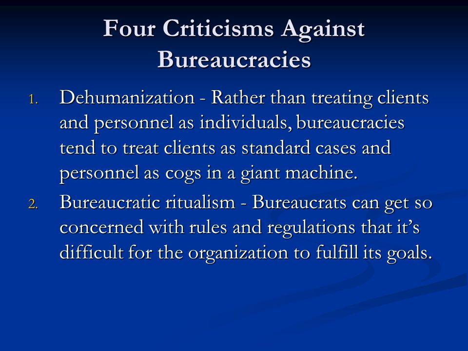 Four Criticisms Against Bureaucracies 1. Dehumanization - Rather than treating clients and personnel as individuals, bureaucracies tend to treat clien