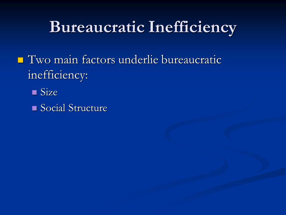 Bureaucratic Inefficiency Two main factors underlie bureaucratic inefficiency: Two main factors underlie bureaucratic inefficiency: Size Size Social S