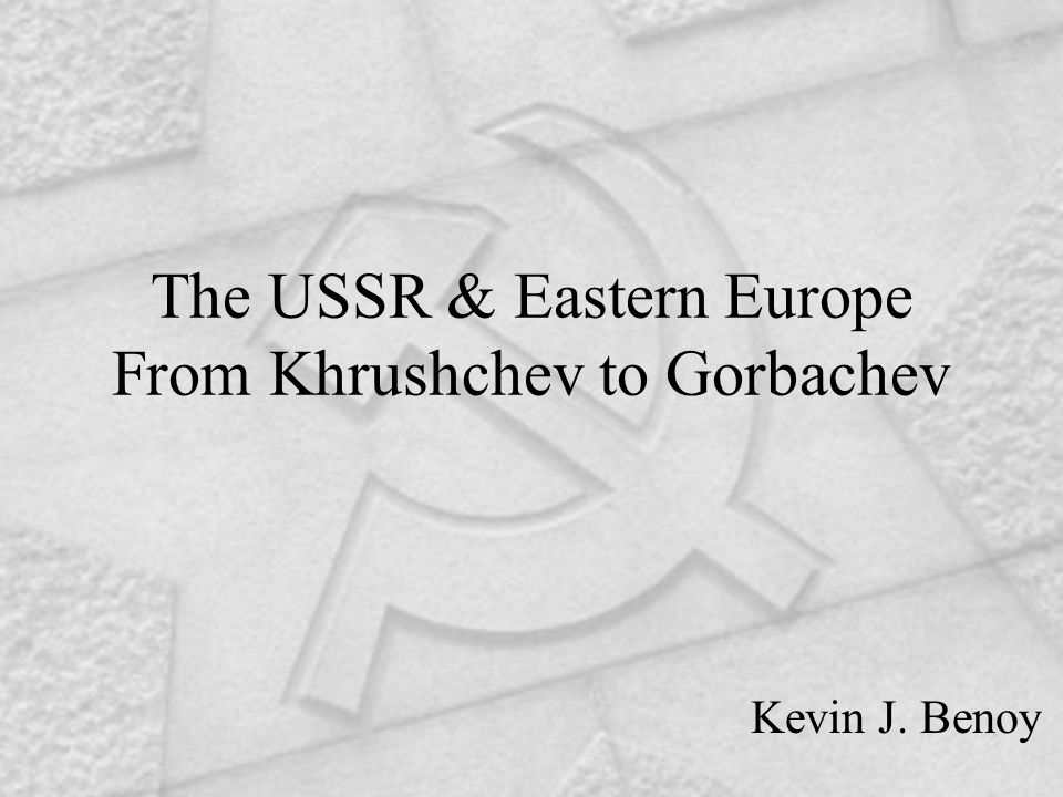 The USSR & Eastern Europe From Khrushchev to Gorbachev Kevin J. Benoy