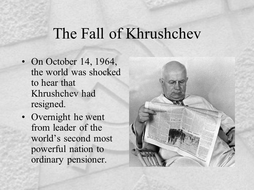 The Fall of Khrushchev On October 14, 1964, the world was shocked to hear that Khrushchev had resigned.