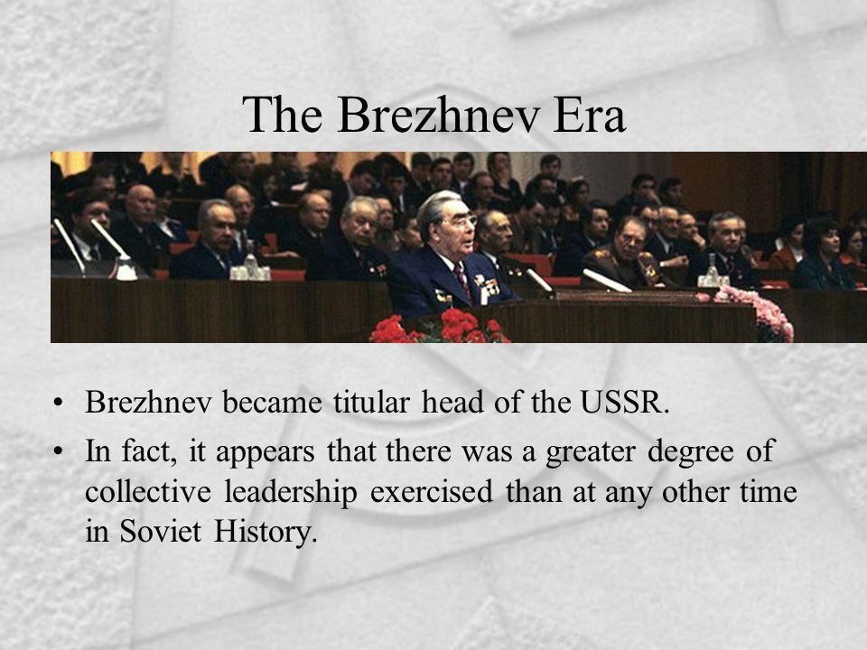 The Brezhnev Era Brezhnev became titular head of the USSR.