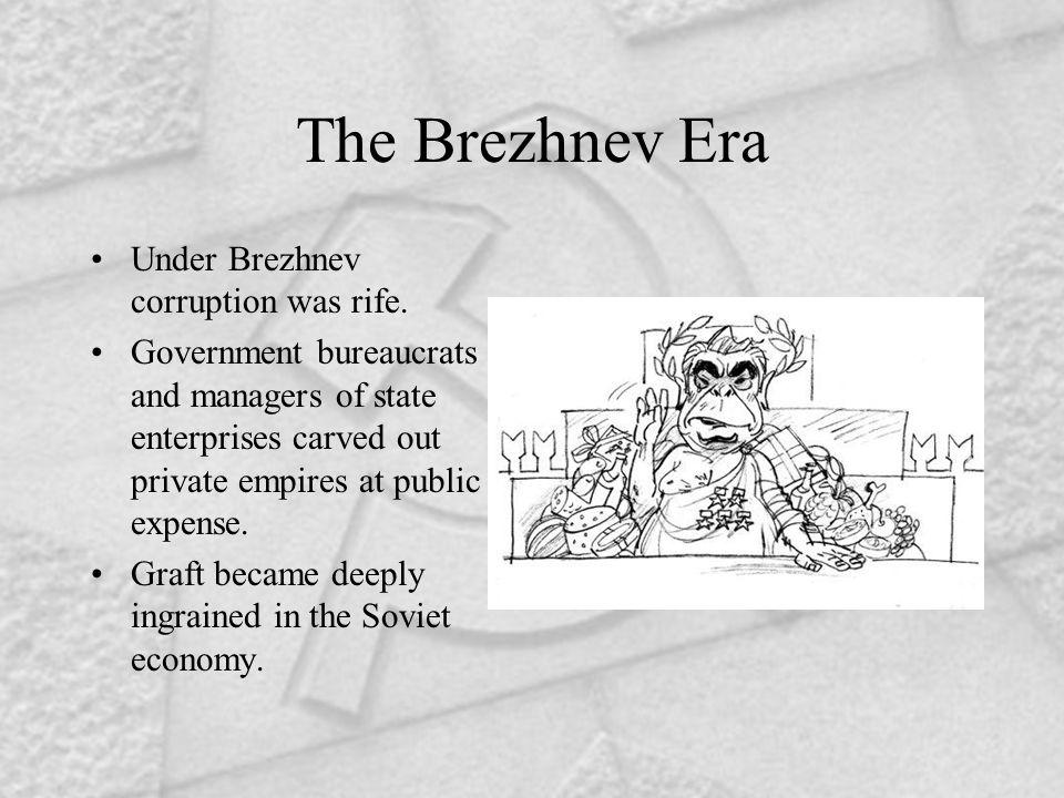 The Brezhnev Era Under Brezhnev corruption was rife.