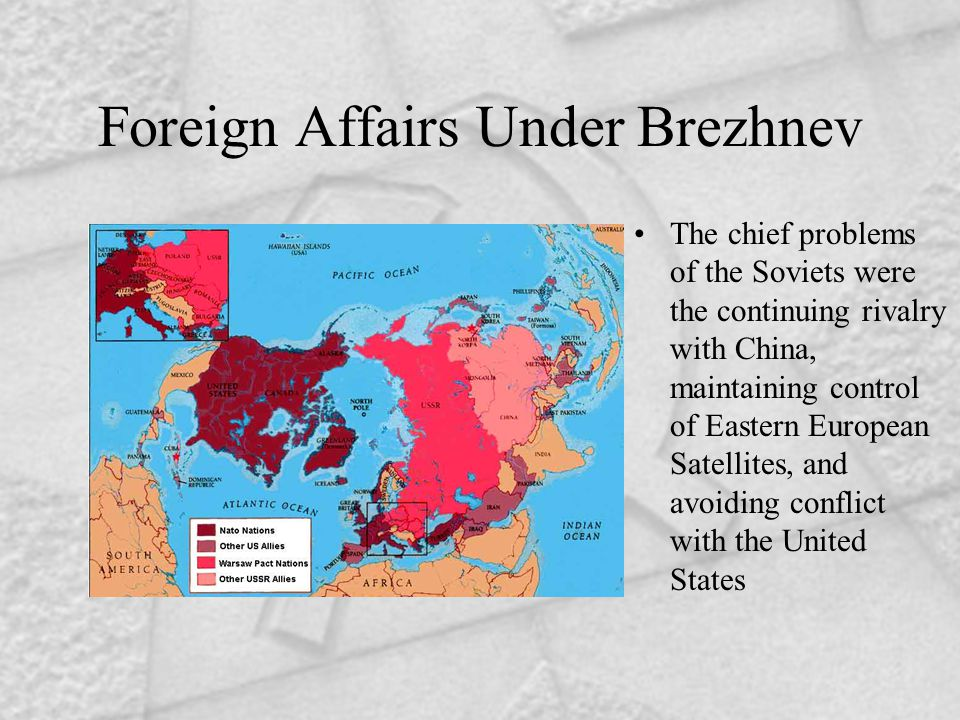 Foreign Affairs Under Brezhnev The chief problems of the Soviets were the continuing rivalry with China, maintaining control of Eastern European Satellites, and avoiding conflict with the United States