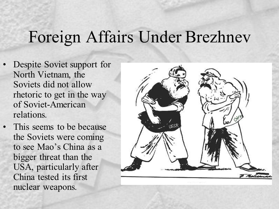Foreign Affairs Under Brezhnev Despite Soviet support for North Vietnam, the Soviets did not allow rhetoric to get in the way of Soviet-American relat