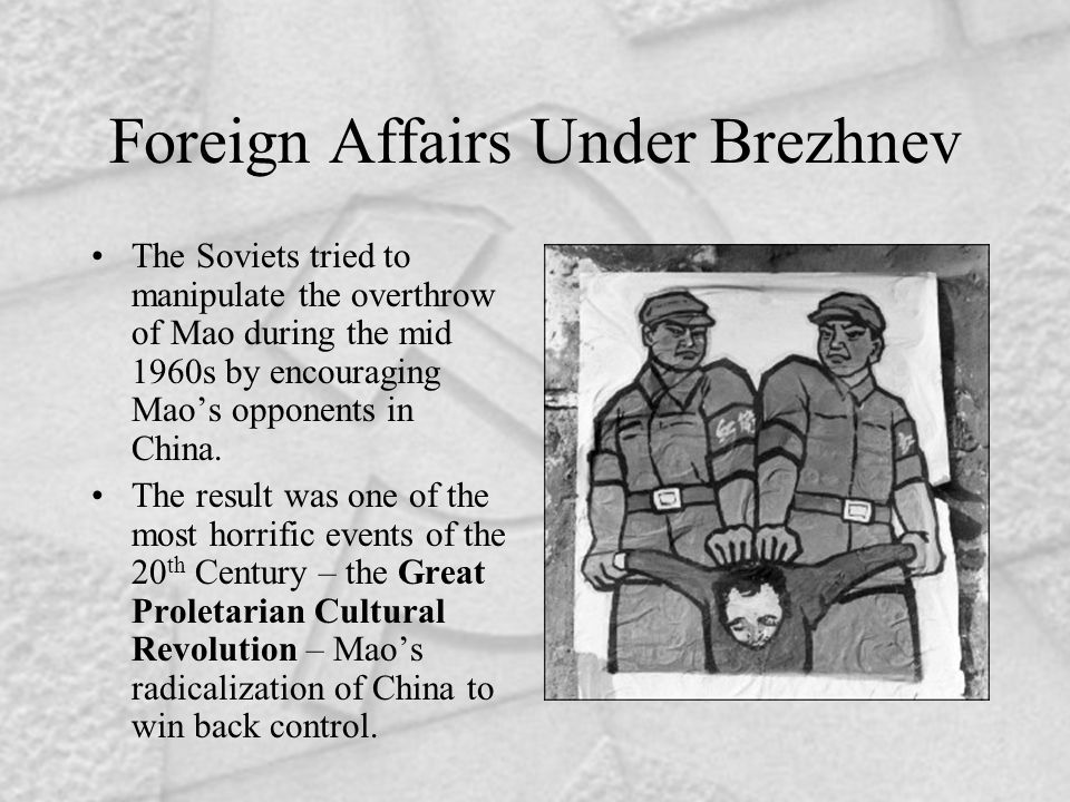 Foreign Affairs Under Brezhnev The Soviets tried to manipulate the overthrow of Mao during the mid 1960s by encouraging Mao's opponents in China.