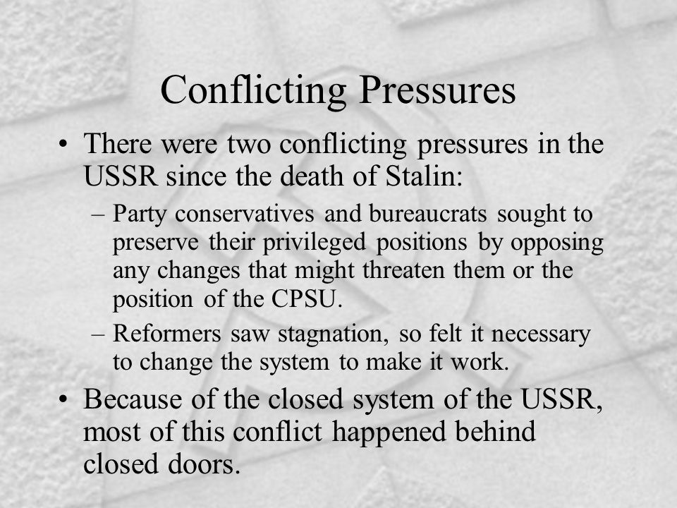Conflicting Pressures There were two conflicting pressures in the USSR since the death of Stalin: –Party conservatives and bureaucrats sought to prese