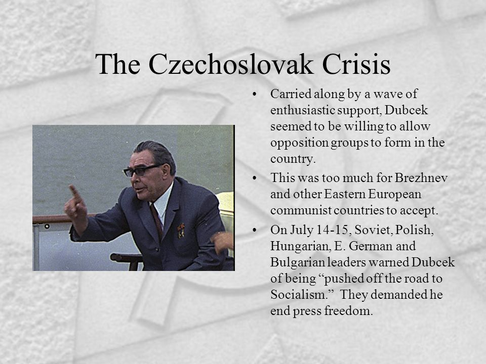 The Czechoslovak Crisis Carried along by a wave of enthusiastic support, Dubcek seemed to be willing to allow opposition groups to form in the country.