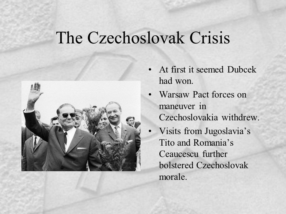 The Czechoslovak Crisis At first it seemed Dubcek had won. Warsaw Pact forces on maneuver in Czechoslovakia withdrew. Visits from Jugoslavia's Tito an